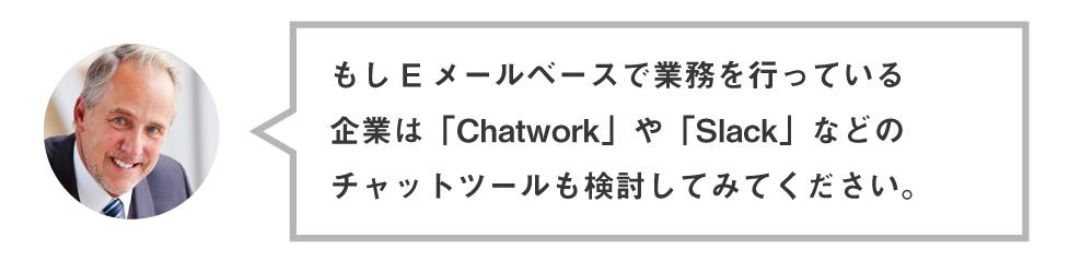 もしEメールベースで業務を行っている 企業は「Chatwork」や「Slack」などの チャットツールも検討してみてください。